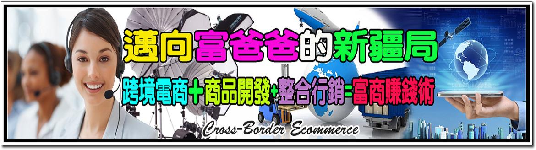 跨境電商+商品開發+整合行銷=富商賺錢術(邁向富爸爸的新疆局)密訓基地 Cross-Border Ecommerce